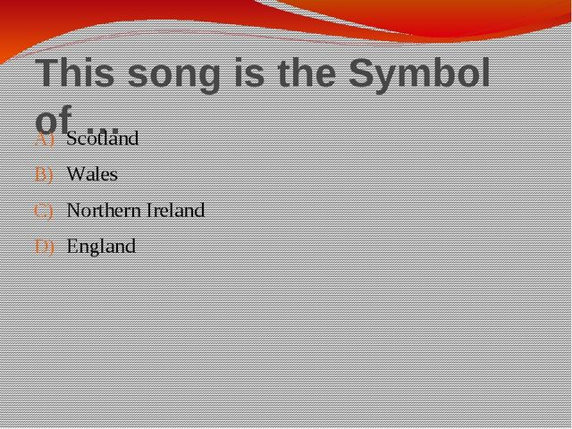 This song is the Symbol of … Scotland Wales Northern Ireland England