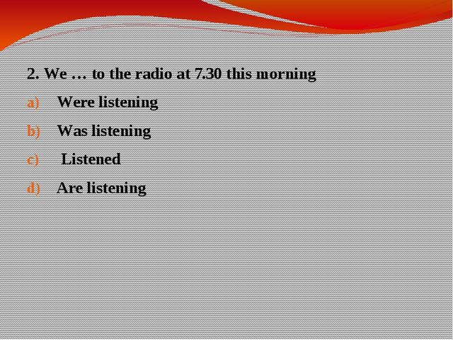 2. We … to the radio at 7.30 this morning Were listening Was listening Listen...