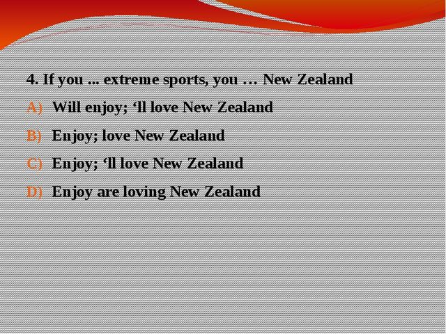 4. If you ... extreme sports, you … New Zealand Will enjoy; 'll love New Zeal...
