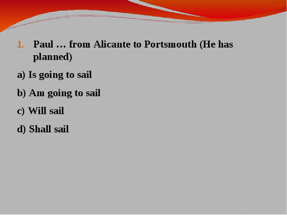 Paul … from Alicante to Portsmouth (He has planned) a) Is going to sail b) Am...