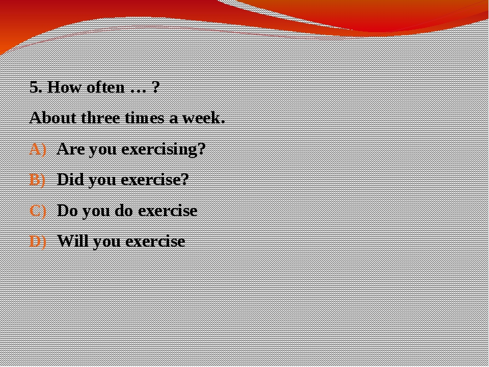 5. How often … ? About three times a week. Are you exercising? Did you exerci...