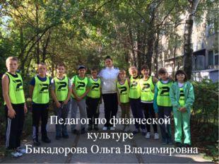 Педагог по физической культуре Быкадорова Ольга Владимировна