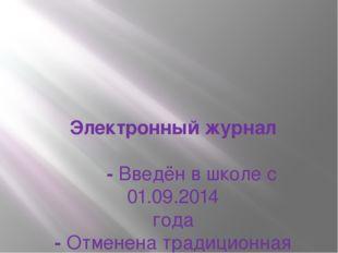Электронный журнал -Введён в школе с 01.09.2014 года -Отменена традиционная