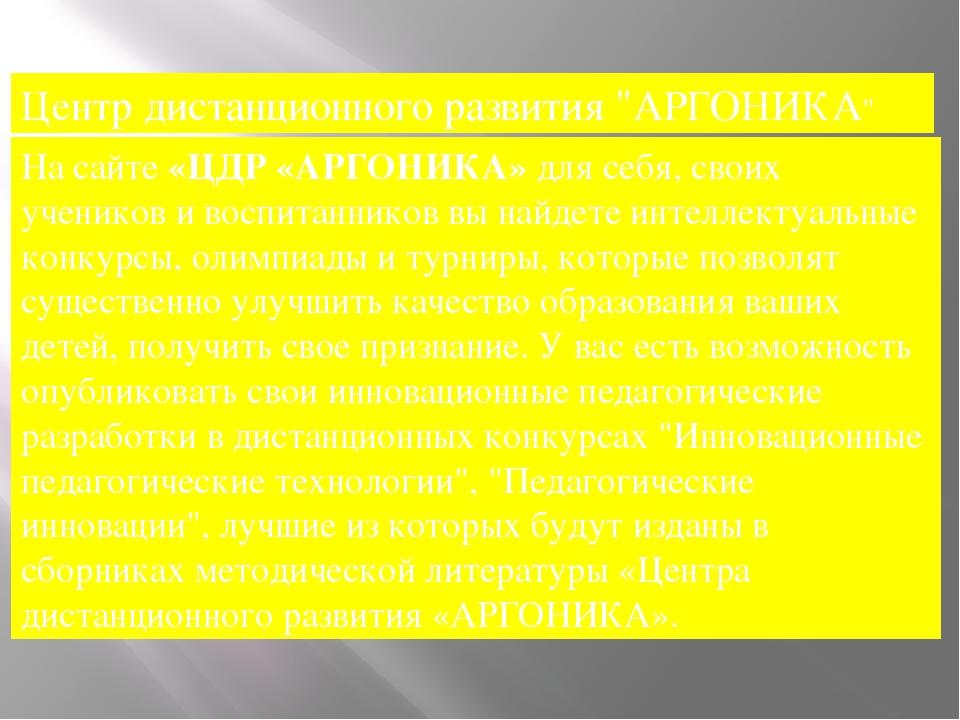 "Центр дистанционного развития ""АРГОНИКА"" На сайте«ЦДР «АРГОНИКА»для себя, с..."