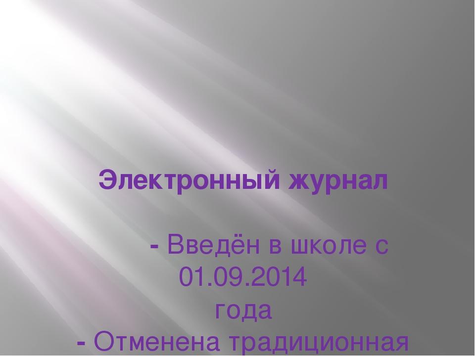Электронный журнал -Введён в школе с 01.09.2014 года -Отменена традиционная...