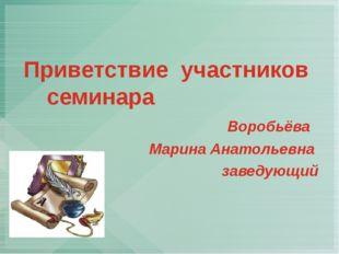 Приветствие участников семинара Воробьёва Марина Анатольевна заведующий