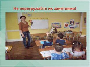 Не перегружайте их занятиями!