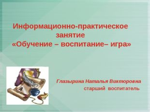 Информационно-практическое занятие «Обучение – воспитание– игра» Глазырина На