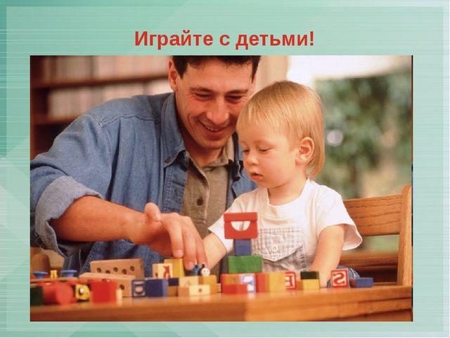 Играйте с детьми!