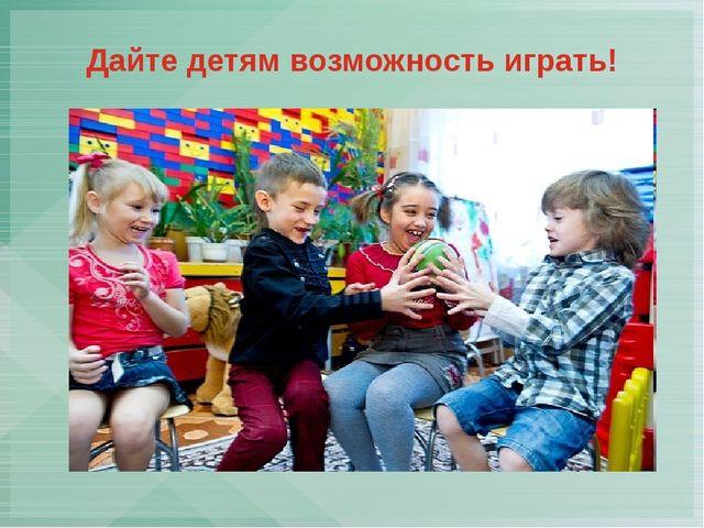Дайте детям возможность играть!