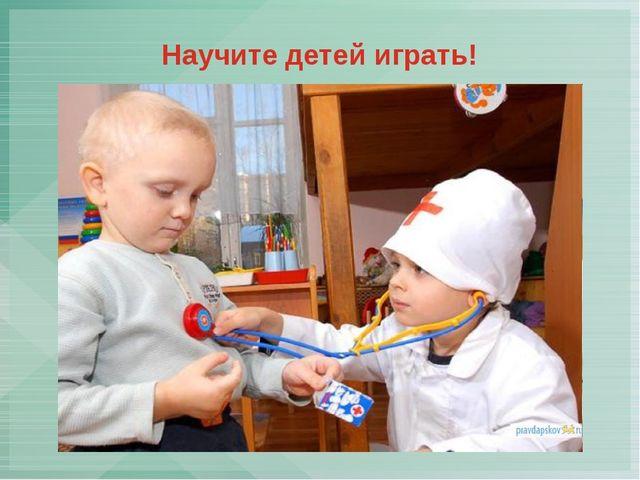 Научите детей играть!