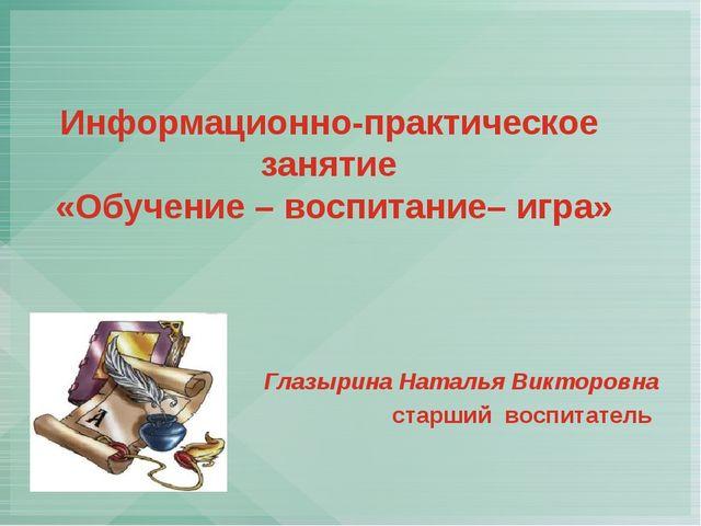 Информационно-практическое занятие «Обучение – воспитание– игра» Глазырина На...