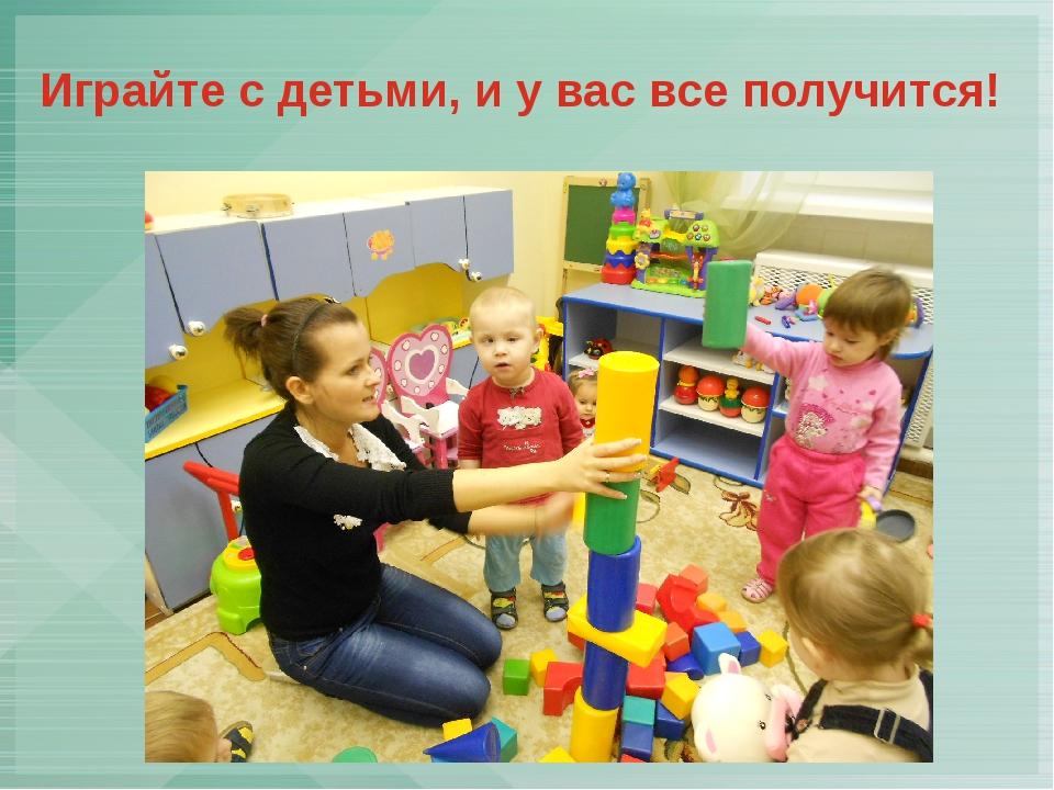 Играйте с детьми, и у вас все получится!