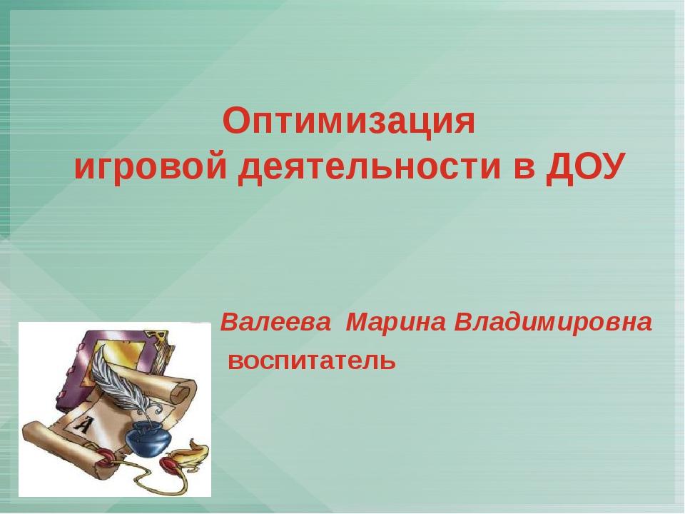 Оптимизация игровой деятельности в ДОУ Валеева Марина Владимировна воспитатель