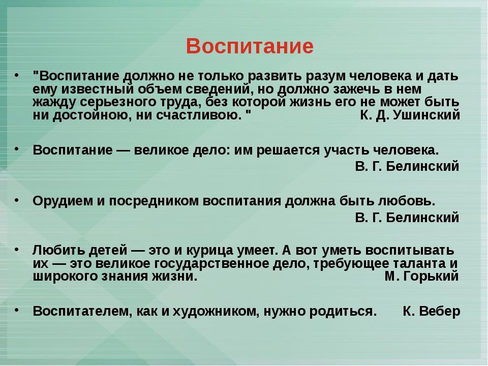 """Воспитание """"Воспитание должно не только развить разум человека и дать ему из..."""