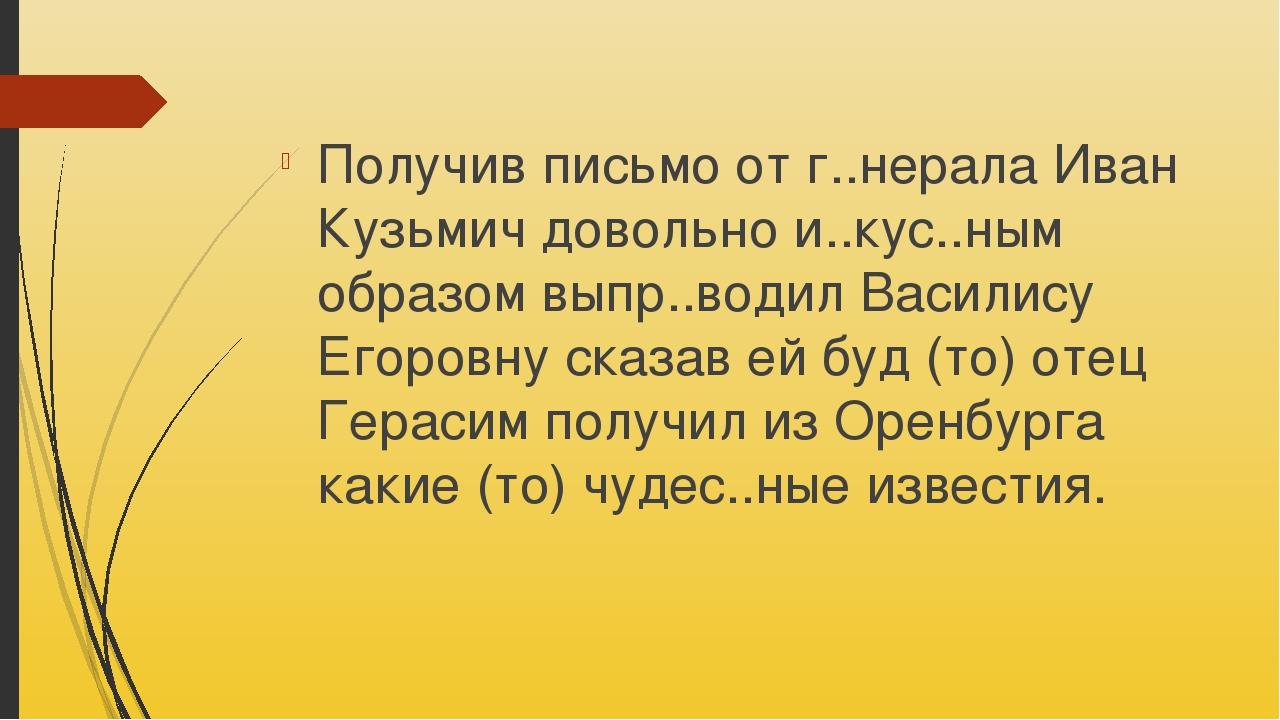 Получив письмо от г..нерала Иван Кузьмич довольно и..кус..ным образом выпр..в...
