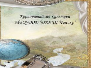 """Корпоративная культура МБОУДОД """"ДЮСШ """"Феникс"""""""