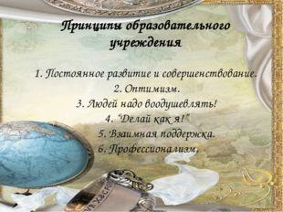 Принципы образовательного учреждения 1. Постоянное развитие и совершенствова