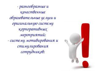 - разнообразные и качественные образовательные услуги и оригинальную систему