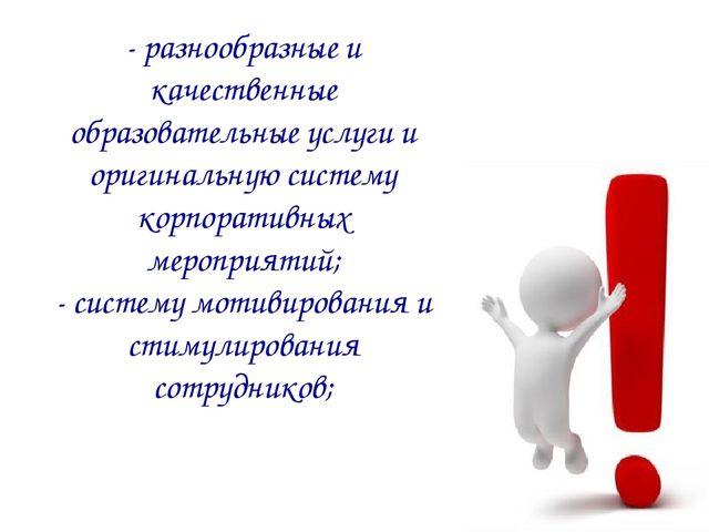 - разнообразные и качественные образовательные услуги и оригинальную систему...