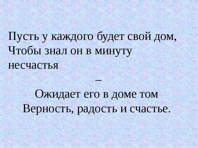 Пусть у каждого будет свой дом, Чтобы знал он в минуту несчастья – Ожидает...