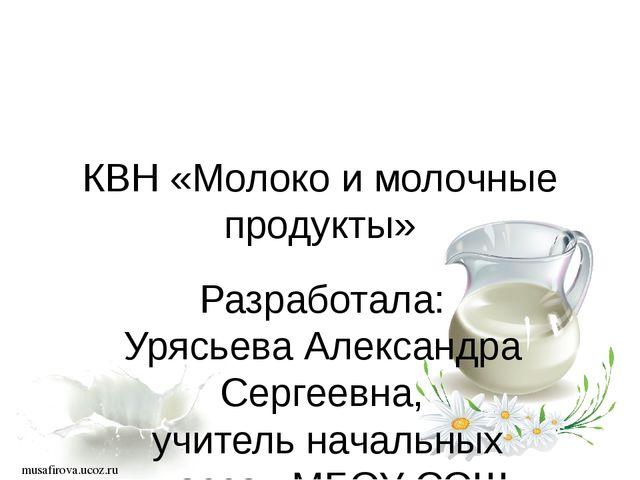 musafirova.ucoz.ru КВН «Молоко и молочные продукты» Разработала: Урясьева Ал...