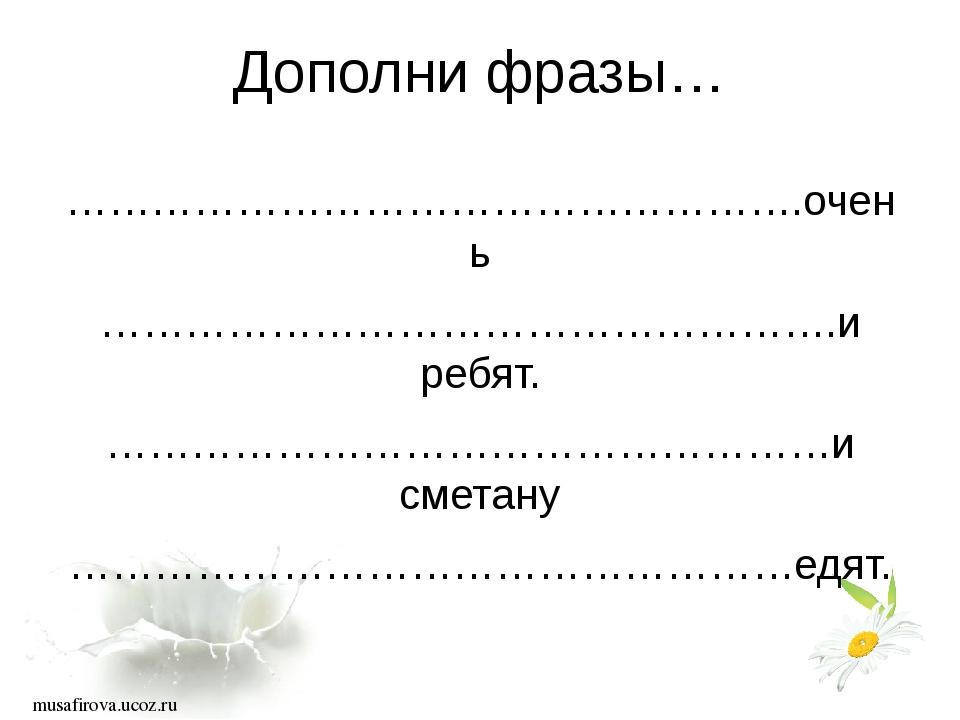 Дополни фразы… …………………………………………….очень …………………………………………….и ребят. ……………………………...