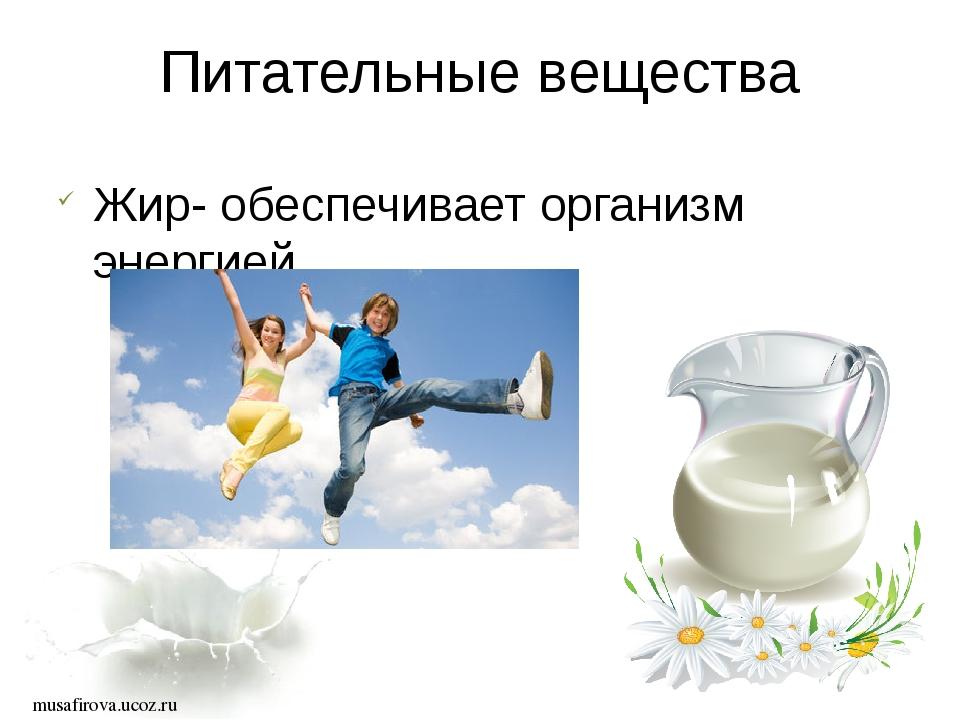 musafirova.ucoz.ru Питательные вещества Жир- обеспечивает организм энергией...