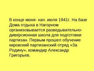 В конце июня- нач. июля 1941г. На базе Дома отдыха в Нагорном организовывает