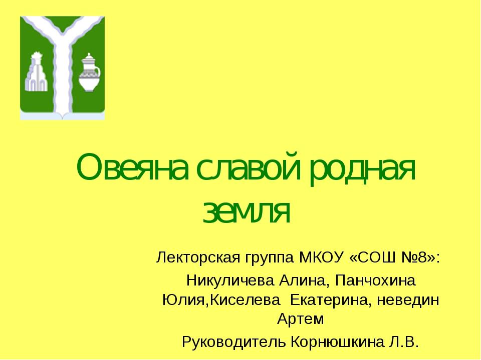 Овеяна славой родная земля Лекторская группа МКОУ «СОШ №8»: Никуличева Алина,...