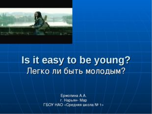 Is it easy to be young? Легко ли быть молодым? Ермолина А.А. г. Нарьян- Мар