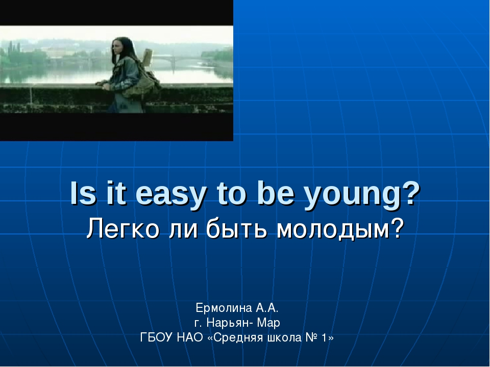 Is it easy to be young? Легко ли быть молодым? Ермолина А.А. г. Нарьян- Мар...