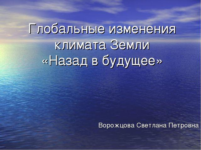 Глобальные изменения климата Земли «Назад в будущее» Ворожцова Светлана Петро...