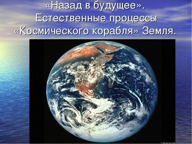 «Назад в будущее». Естественные процессы «Космического корабля» Земля.
