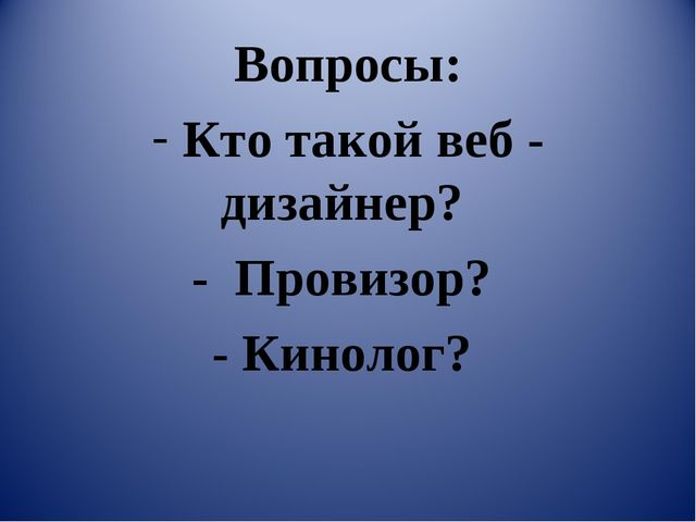 Вопросы: Кто такой веб - дизайнер? - Провизор? - Кинолог?