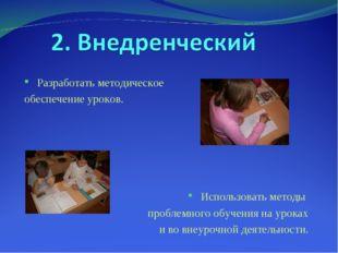 Разработать методическое обеспечение уроков. Использовать методы проблемного