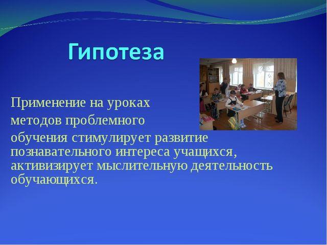 Применение на уроках методов проблемного обучения стимулирует развитие познав...