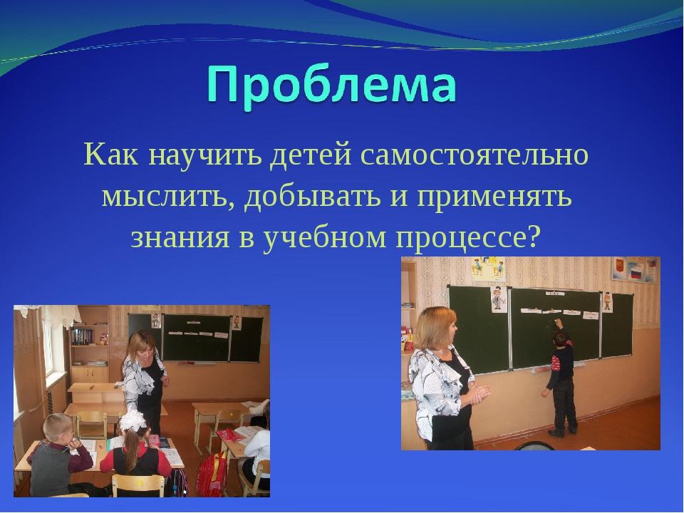 Как научить детей самостоятельно мыслить, добывать и применять знания в учебн...