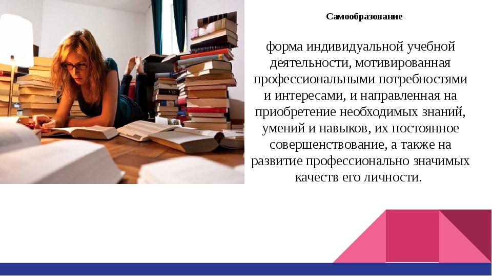Самообразование форма индивидуальной учебной деятельности, мотивированная про...