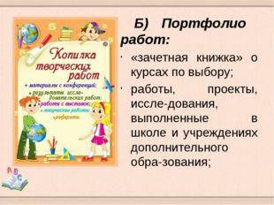 Б)Портфолио работ: «зачетная книжка» о курсах по выбору; работы, проекты, и