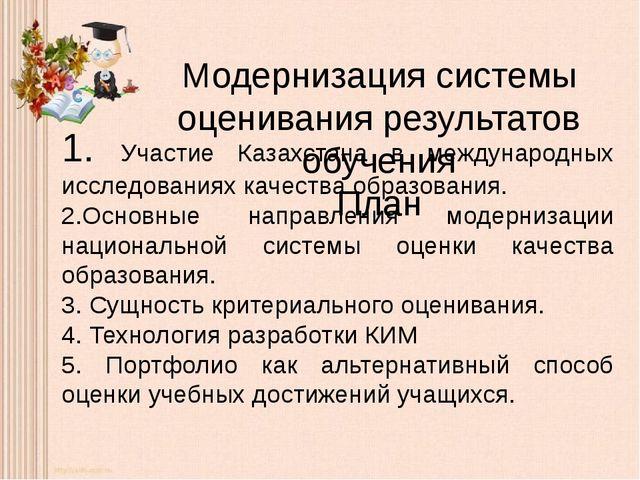 Модернизация системы оценивания результатов обучения План 1. Участие Казахста...