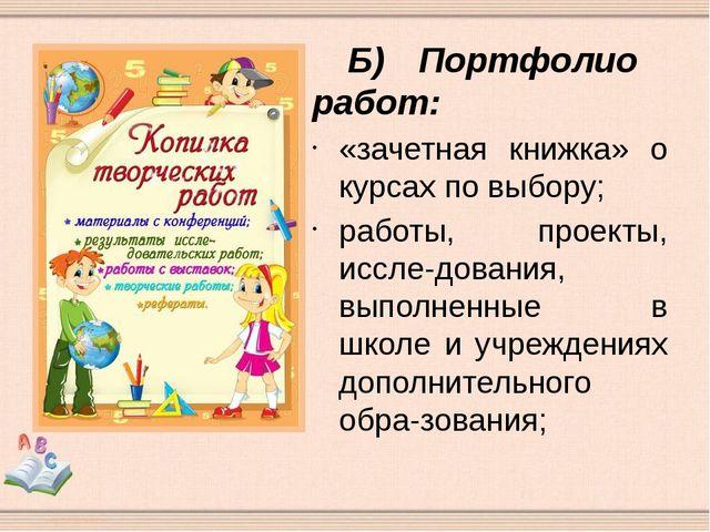 Б)Портфолио работ: «зачетная книжка» о курсах по выбору; работы, проекты, и...