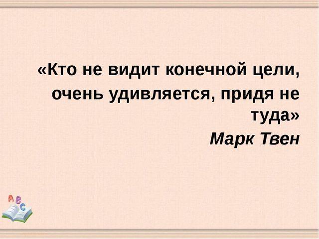 «Кто не видит конечной цели, очень удивляется, придя не туда» Марк Твен