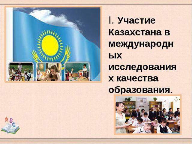 I. Участие Казахстана в международных исследованиях качества образования.