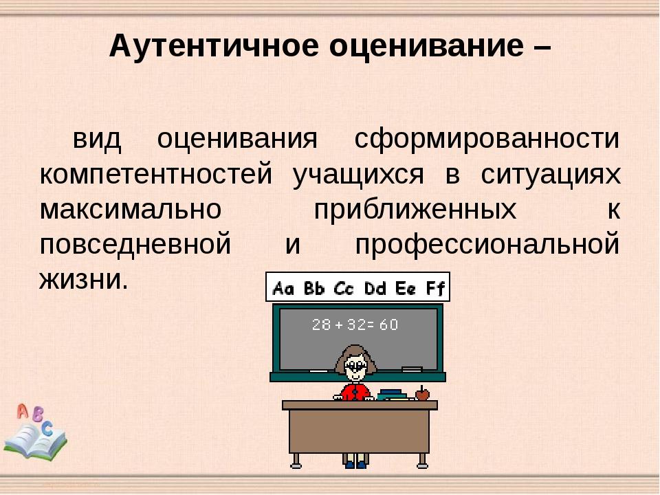 Аутентичное оценивание – вид оценивания сформированности компетентностей уча...