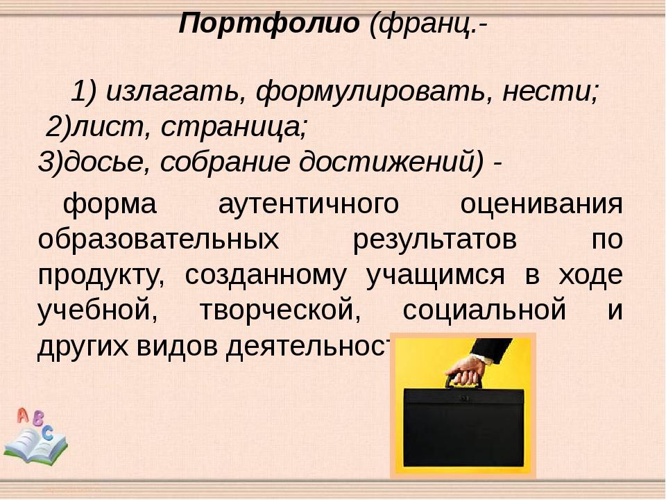 Портфолио (франц.- 1) излагать, формулировать, нести; 2)лист, страница; 3)до...