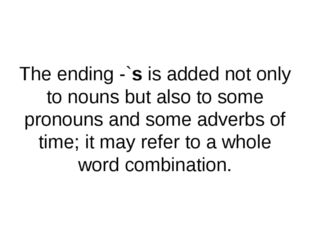 The ending -`s is added not only to nouns but also to some pronouns and some