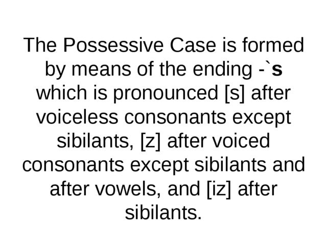 The Possessive Case is formed by means of the ending -`s which is pronounced...