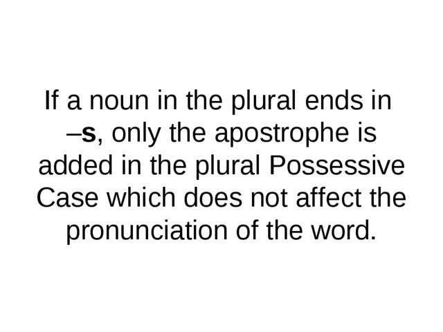 If a noun in the plural ends in –s, only the apostrophe is added in the plura...