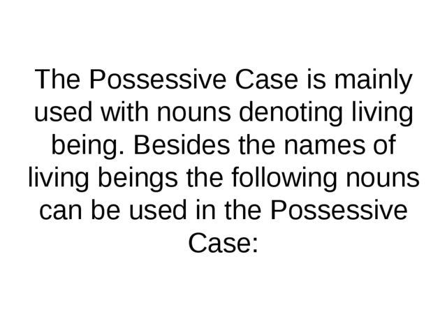The Possessive Case is mainly used with nouns denoting living being. Besides...